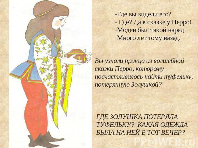 Где вы видели его? Где? Да в сказке у Перро! Моден был такой наряд Много лет тому назад. Вы узнали принца из волшебной сказки Перро, которому посчастливилось найти туфельку, потерянную Золушкой? ГДЕ ЗОЛУШКА ПОТЕРЯЛА ТУФЕЛЬКУ? КАКАЯ ОДЕЖДА БЫЛА НА НЕ…