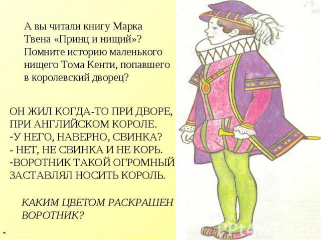 А вы читали книгу Марка Твена «Принц и нищий»? Помните историю маленького нищего Тома Кенти, попавшего в королевский дворец? ОН ЖИЛ КОГДА-ТО ПРИ ДВОРЕ, ПРИ АНГЛИЙСКОМ КОРОЛЕ. У НЕГО, НАВЕРНО, СВИНКА? - НЕТ, НЕ СВИНКА И НЕ КОРЬ. ВОРОТНИК ТАКОЙ ОГРОМН…