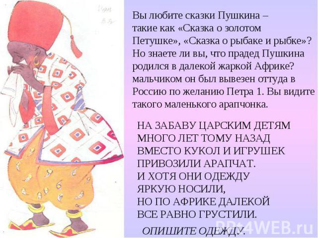 Вы любите сказки Пушкина – такие как «Сказка о золотом Петушке», «Сказка о рыбаке и рыбке»? Но знаете ли вы, что прадед Пушкина родился в далекой жаркой Африке? мальчиком он был вывезен оттуда в Россию по желанию Петра 1. Вы видите такого маленького…