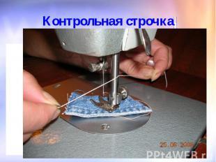 Контрольная строчкаПо окончании работы поднять иглу и лапку, обрезать нитки спец