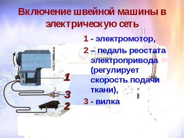 Включение швейной машины в электрическую сеть 1 - электромотор, 2 – педаль реостата электропривода (регулирует скорость подачи ткани), 3 - вилка