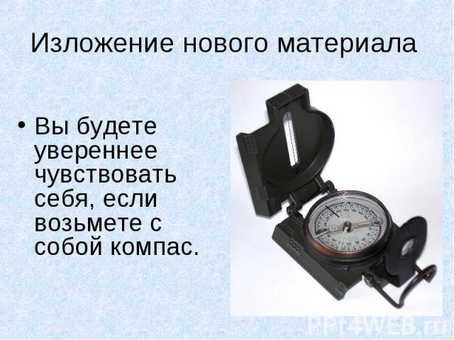 Изложение нового материала Вы будете увереннее чувствовать себя, если возьмете с собой компас.