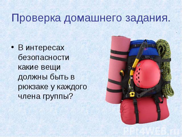 Проверка домашнего задания. В интересах безопасности какие вещи должны быть в рюкзаке у каждого члена группы?