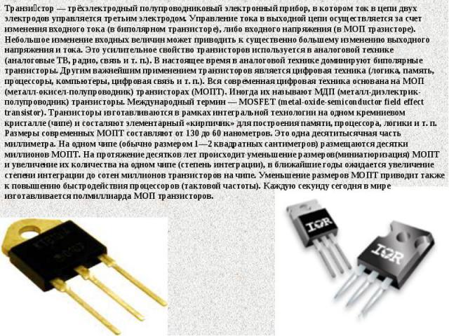 Транзи стор— трёхэлектродный полупроводниковый электронный прибор, в котором ток в цепи двух электродов управляется третьим электродом. Управление тока в выходной цепи осуществляется за счет изменения входного тока (в биполярном транзисторе), либо …