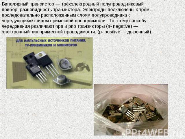 Биполярный транзистор — трёхэлектродный полупроводниковый прибор, разновидность транзистора. Электроды подключены к трём последовательно расположенным слоям полупроводника с чередующимся типом примесной проводимости. По этому способу чередования раз…