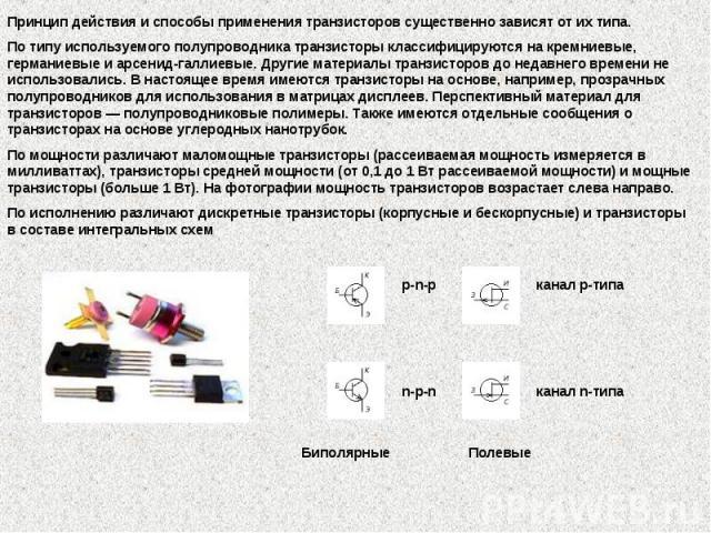 Принцип действия и способы применения транзисторов существенно зависят от их типа. По типу используемого полупроводника транзисторы классифицируются на кремниевые, германиевые и арсенид-галлиевые. Другие материалы транзисторов до недавнего времени н…