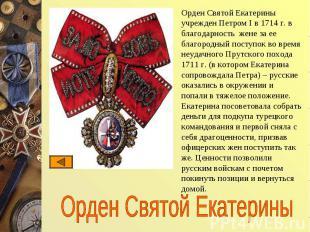 Орден Святой Екатерины учрежден Петром I в 1714 г. в благодарность жене за ее бл