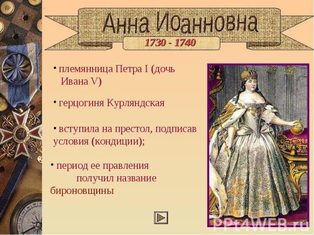 Анна Иоанновна племянница Петра I (дочь Ивана V) герцогиня Курляндская вступила на престол, подписав условия (кондиции); период ее правления получил название бироновщины