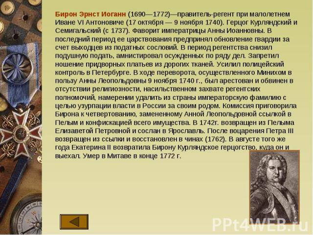 Бирон Эрнст Иоганн (1690—1772)—правитель-регент при малолетнем Иване VI Антоновиче (17 октября — 9 ноября 1740). Герцог Курляндский и Семигальский (с 1737). Фаворит императрицы Анны Иоанновны. В последний период ее царствования предпринял обновление…