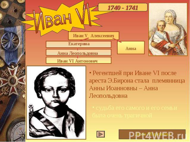 Иван VI Регентшей при Иване VI после ареста Э.Бирона стала племянница Анны Иоанновны – Анна Леопольдовна судьба его самого и его семьи была очень трагичной