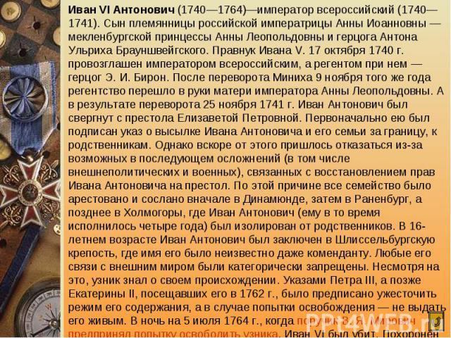 Иван VI Антонович (1740—1764)—император всероссийский (1740—1741). Сын племянницы российской императрицы Анны Иоанновны — мекленбургской принцессы Анны Леопольдовны и герцога Антона Ульриха Брауншвейгского. Правнук Ивана V. 17 октября 1740 г. провоз…