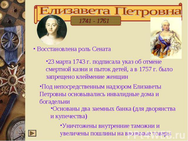 Елизавета Петровна Восстановлена роль Сената 23 марта 1743 г. подписала указ об отмене смертной казни и пыток детей, а в 1757 г. было запрещено клеймение женщин Под непосредственным надзором Елизаветы Петровны основывались инвалидные дома и богадель…