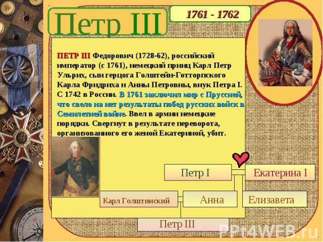 Петр III 1761 - 1762 ПЕТР III Федорович (1728-62), российский император (с 1761), немецкий принц Карл Петр Ульрих, сын герцога Голштейн-Готторпского Карла Фридриха и Анны Петровны, внук Петра I. С 1742 в России. В 1761 заключил мир с Пруссией, что с…