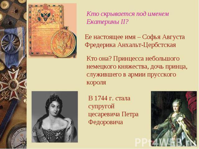 Кто скрывается под именем Екатерины II? Ее настоящее имя – Софья Августа Фредерика Анхальт-Цербстская Кто она? Принцесса небольшого немецкого княжества, дочь принца, служившего в армии прусского короля В 1744 г. стала супругой цесаревича Петра Федоровича