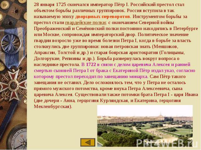 28 января 1725 скончался император Пётр I. Российский престол стал объектом борьбы различных группировок. Россия вступила в так называемую эпоху дворцовых переворотов. Инструментом борьбы за престол стали гвардейские полки; с окончанием Северной вой…