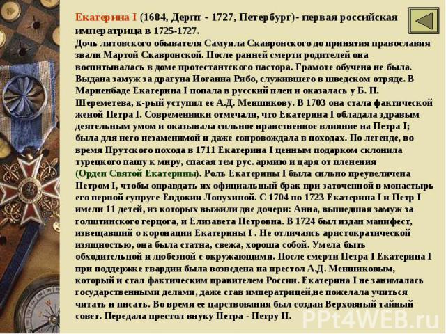 Екатерина I (1684, Дерпт - 1727, Петербург)- первая российская императрица в 1725-1727. Дочь литовского обывателя Самуила Скавронского до принятия православия звали Мартой Скавронской. После ранней смерти родителей она воспитывалась в доме протестан…