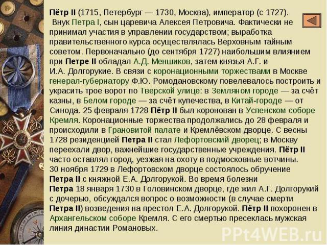 ПётрII (1715, Петербург— 1730, Москва), император (с1727). Внук ПетраI, сын царевича Алексея Петровича. Фактически не принимал участия в управлении государством; выработка правительственного курса осуществлялась Верховным тайным советом. Первона…