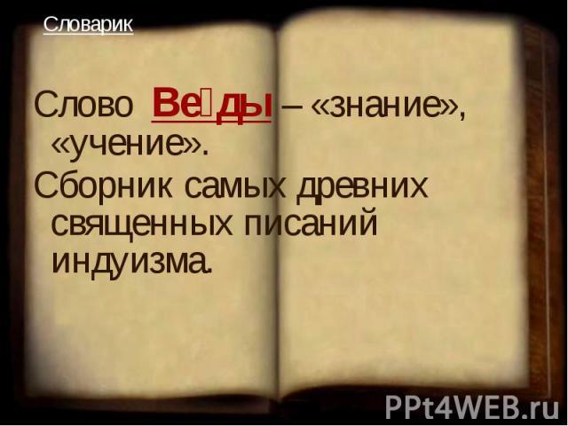 Слово Ве ды– «знание», «учение». Сборник самых древних священных писаний индуизма.