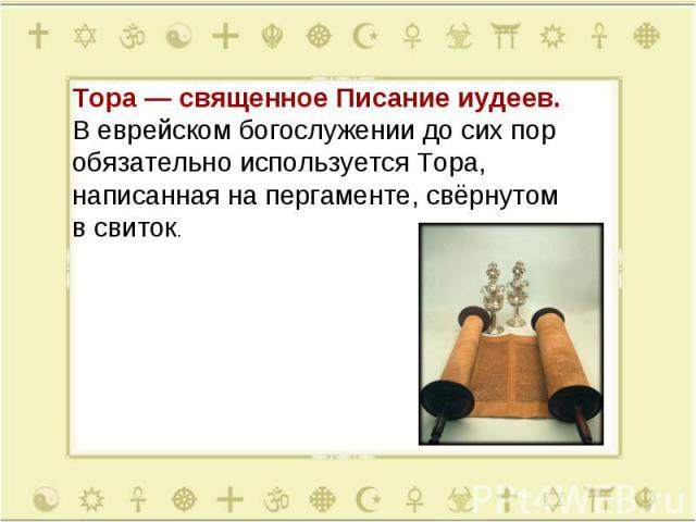 Тора— священное Писание иудеев. Веврейском богослужении досихпор обязательно используется Тора, написанная напергаменте, свёрнутом всвиток.