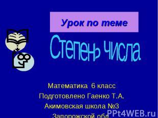 Урок по теме Степень числа Математика 6 класс Подготовлено Гаенко Т.А. Акимовска