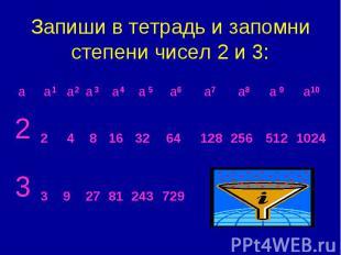 Запиши в тетрадь и запомни степени чисел 2 и 3: