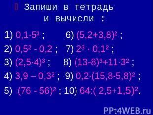 Запиши в тетрадь и вычисли : 1) 0,1·5³ ; 6) (5,2+3,8)² ; 2) 0,5² - 0,2 ; 7) 2³ ·