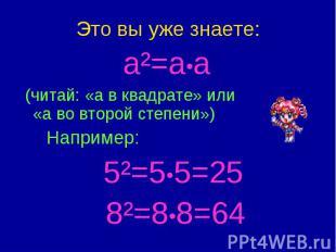 Это вы уже знаете: a²=a•a (читай: «а в квадрате» или «а во второй степени») Напр