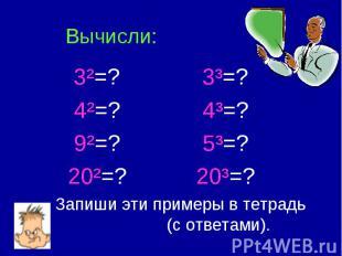 Вычисли: 3²=? 3³=? 4²=? 4³=? 9²=? 5³=? 20²=? 20³=? Запиши эти примеры в тетрадь