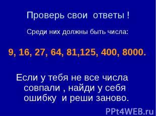 Проверь свои ответы ! Среди них должны быть числа: 9, 16, 27, 64, 81,125, 400, 8