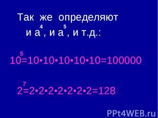 Так же определяют и a , и a , и т.д.: 10=10•10•10•10•10=100000 2=2•2•2•2•2•2•2=1