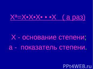 Хª=Х•Х•Х• • •Х ( а раз) Х - основание степени; а - показатель степени.