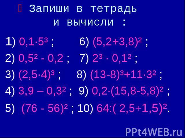 Запиши в тетрадь и вычисли : 1) 0,1·5³ ; 6) (5,2+3,8)² ; 2) 0,5² - 0,2 ; 7) 2³ · 0,1² ; 3) (2,5·4)³ ; 8) (13-8)³+11·3² ; 4) 3,9 – 0,3² ; 9) 0,2·(15,8-5,8)² ; 5) (76 - 56)² ; 10) 64:( 2,5+1,5)².