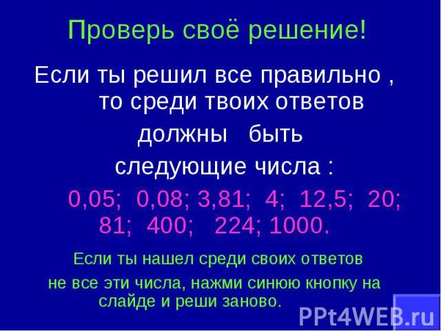 Проверь своё решение!Если ты решил все правильно , то среди твоих ответов должны быть следующие числа : 0,05; 0,08; 3,81; 4; 12,5; 20; 81; 400; 224; 1000. Если ты нашел среди своих ответов не все эти числа, нажми синюю кнопку на слайде и реши заново.