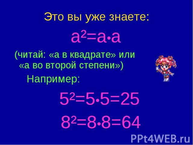 Это вы уже знаете: a²=a•a (читай: «а в квадрате» или «а во второй степени») Например: 5²=5•5=25 8²=8•8=64