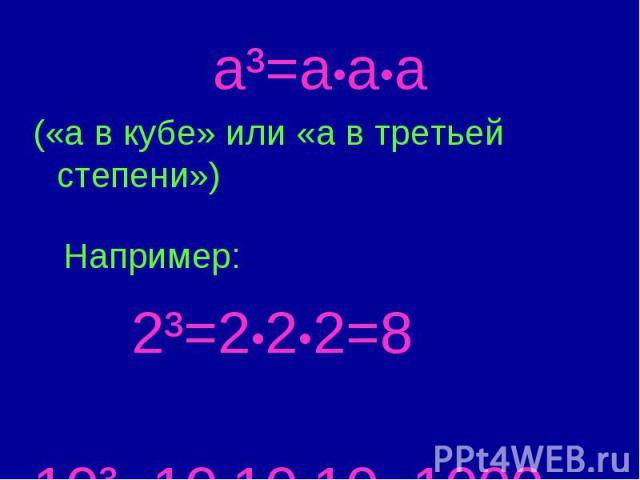 a³=a•a•a («а в кубе» или «а в третьей степени») Например: 2³=2•2•2=8 10³=10•10•10=1000
