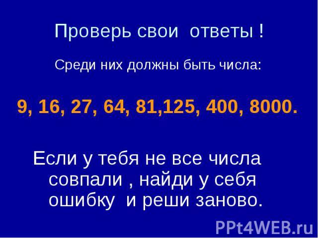 Проверь свои ответы ! Среди них должны быть числа: 9, 16, 27, 64, 81,125, 400, 8000. Если у тебя не все числа совпали , найди у себя ошибку и реши заново.