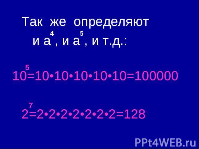 Так же определяют и a , и a , и т.д.: 10=10•10•10•10•10=100000 2=2•2•2•2•2•2•2=128