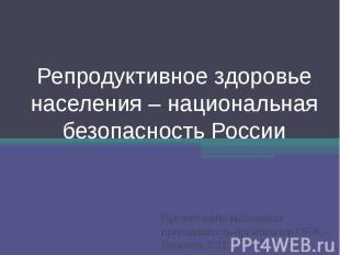 Репродуктивное здоровье населения – национальная безопасность России Презентацию
