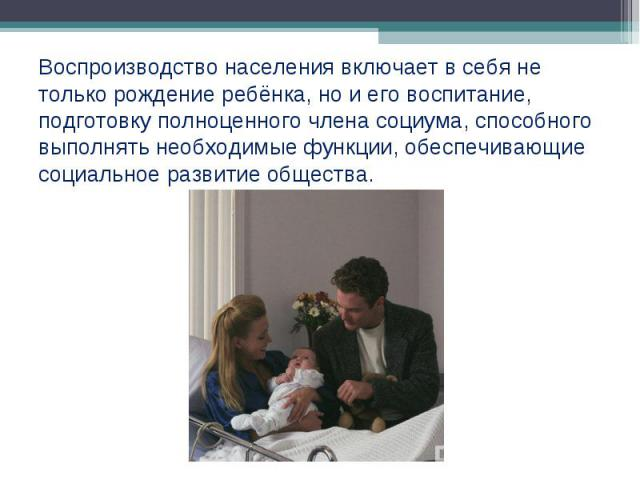 Воспроизводство населения включает в себя не только рождение ребёнка, но и его воспитание, подготовку полноценного члена социума, способного выполнять необходимые функции, обеспечивающие социальное развитие общества.