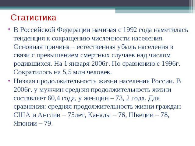 Статистика В Российской Федерации начиная с 1992 года наметилась тенденция к сокращению численности населения. Основная причина – естественная убыль населения в связи с превышением смертных случаев над числом родившихся. На 1 января 2006г. По сравне…