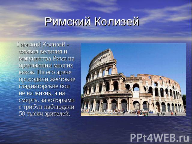 Римский Колизей Римский Колизей - символ величия и могущества Рима на протяжении многих веков. На его арене проходили жестокие гладиаторские бои не на жизнь, а на смерть, за которыми с трибун наблюдали 50 тысяч зрителей.
