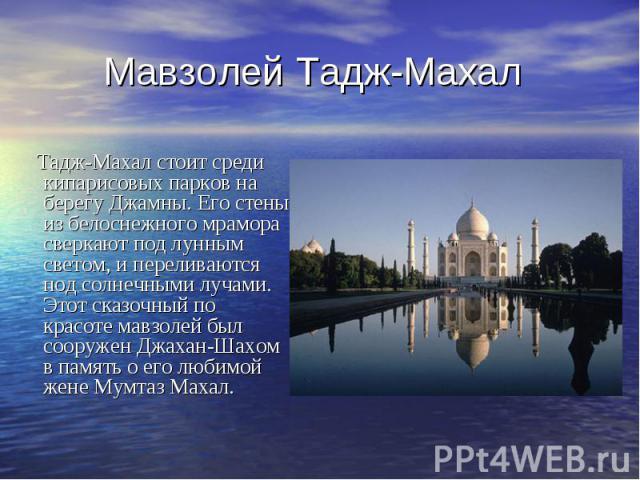 Мавзолей Тадж-Махал Тадж-Махал стоит среди кипарисовых парков на берегу Джамны. Его стены из белоснежного мрамора сверкают под лунным светом, и переливаются под солнечными лучами. Этот сказочный по красоте мавзолей был сооружен Джахан-Шахом в память…