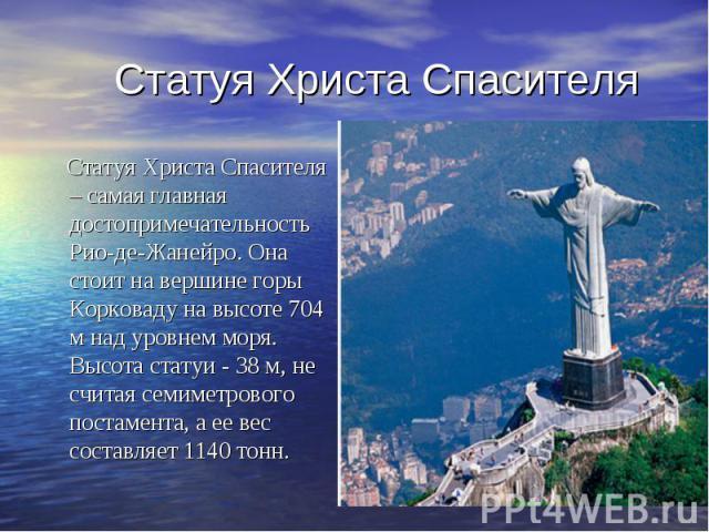 Статуя Христа Спасителя Статуя Христа Спасителя – самая главная достопримечательность Рио-де-Жанейро. Она стоит на вершине горы Корковаду на высоте 704 м над уровнем моря. Высота статуи - 38 м, не считая семиметрового постамента, а ее вес составляет…