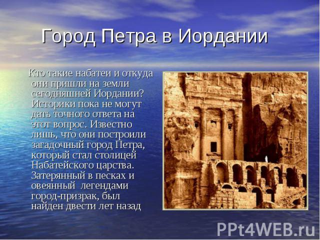 Город Петра в Иордании Кто такие набатеи и откуда они пришли на земли сегодняшней Иордании? Историки пока не могут дать точного ответа на этот вопрос. Известно лишь, что они построили загадочный город Петра, который стал столицей Набатейского царств…
