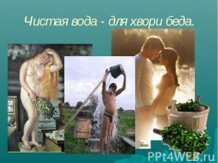 Чистая вода - для хвори беда.