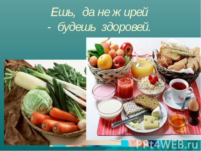 Ешь, да не жирей - будешь здоровей.