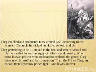 Oleg attacked and conquered Kiev around 882. According to the Primary Chronicle