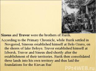 Sineus and Truvor were the brothers of Rurik. According to the Primary Chronicle