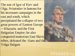 The son of Igor of Kiev and Olga, Sviatoslav is famous for his incessant campaig