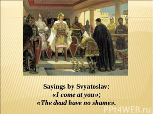 Sayings by Svyatoslav: «I come at you»; «The dead have no shame».